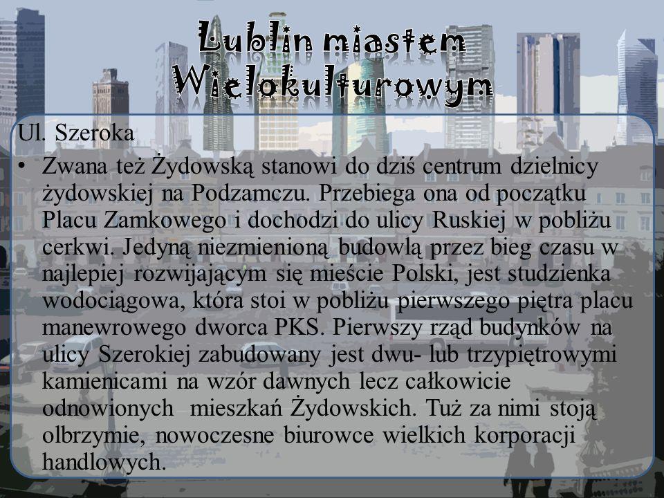 Ul. Szeroka Zwana też Żydowską stanowi do dziś centrum dzielnicy żydowskiej na Podzamczu. Przebiega ona od początku Placu Zamkowego i dochodzi do ulic