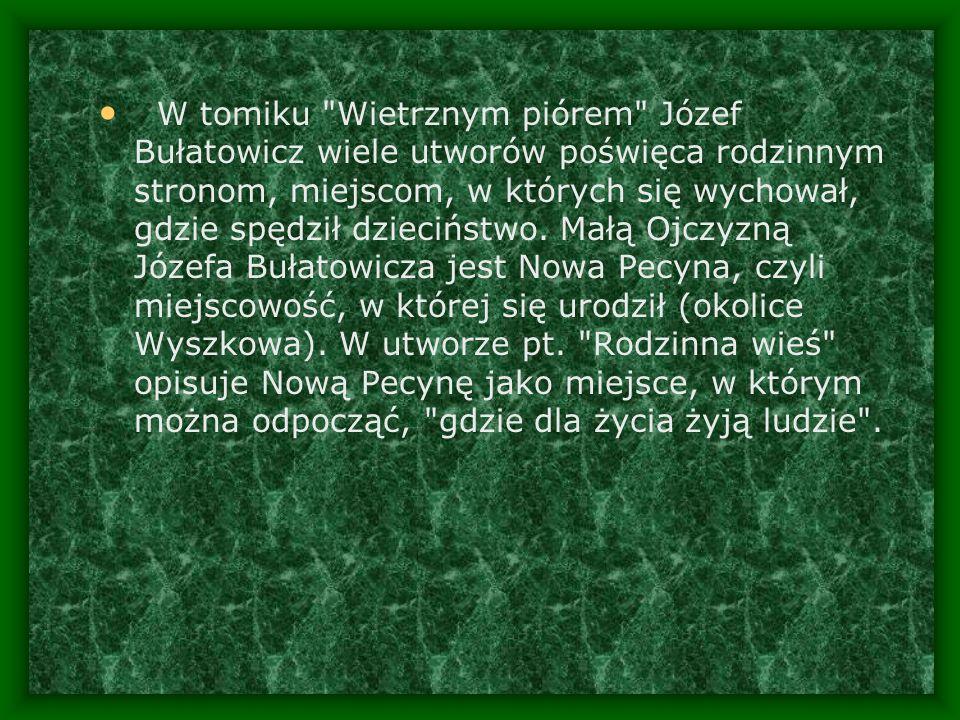 W tomiku Wietrznym piórem Józef Bułatowicz wiele utworów poświęca rodzinnym stronom, miejscom, w których się wychował, gdzie spędził dzieciństwo.