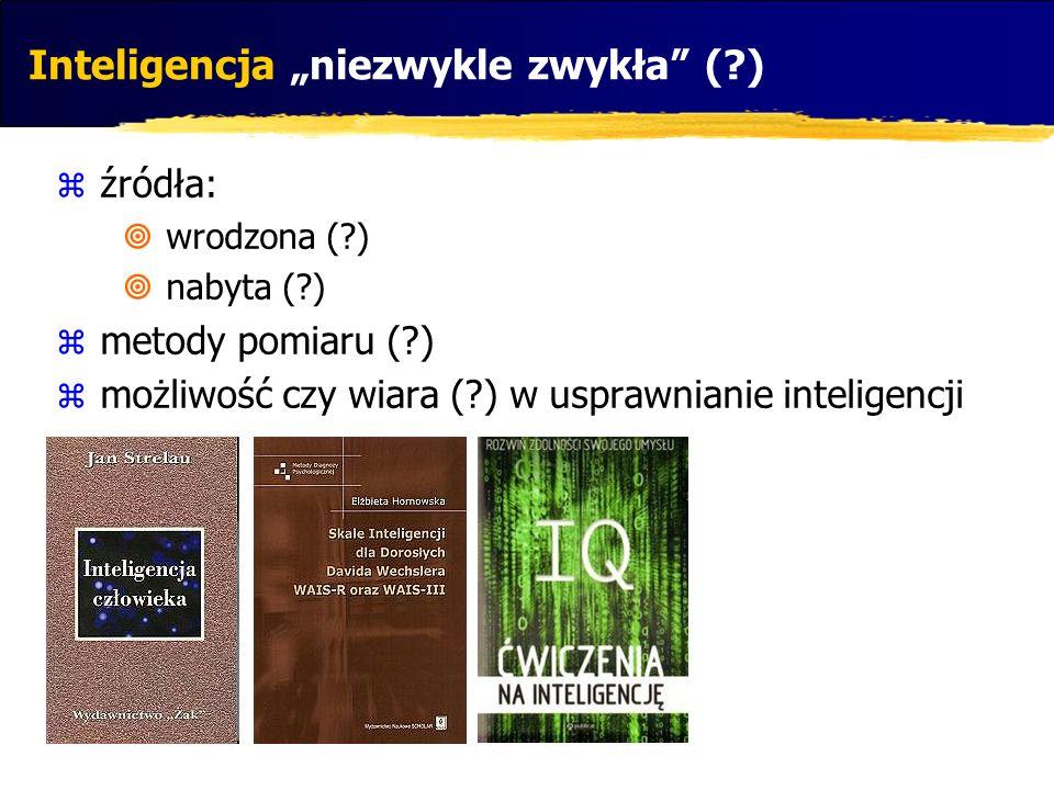 Inteligencja niezwykle zwykła (?) źródła: wrodzona (?) nabyta (?) metody pomiaru (?) możliwość czy wiara (?) w usprawnianie inteligencji