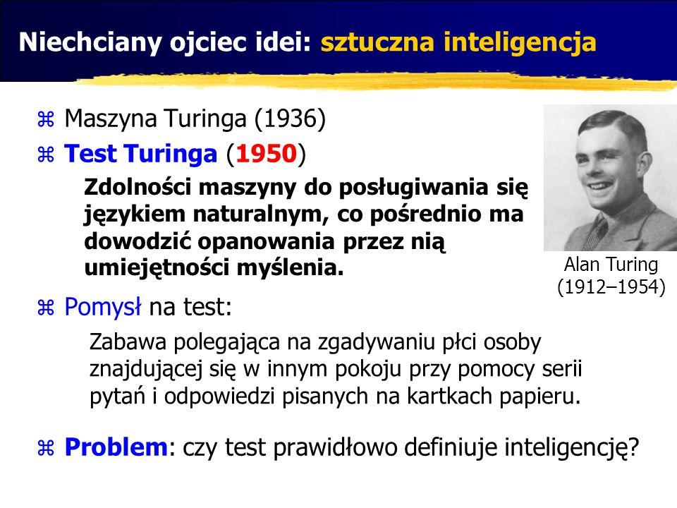 Niechciany ojciec idei: sztuczna inteligencja Maszyna Turinga (1936) Test Turinga (1950) Pomysł na test: Problem: czy test prawidłowo definiuje inteli