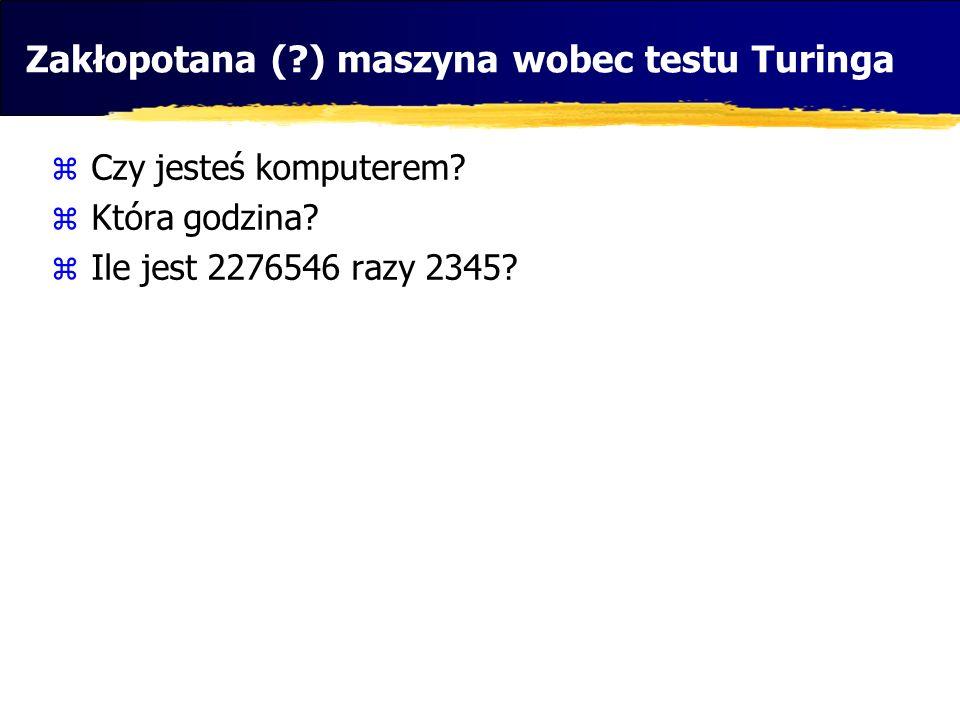 Zakłopotana (?) maszyna wobec testu Turinga Czy jesteś komputerem? Która godzina? Ile jest 2276546 razy 2345?