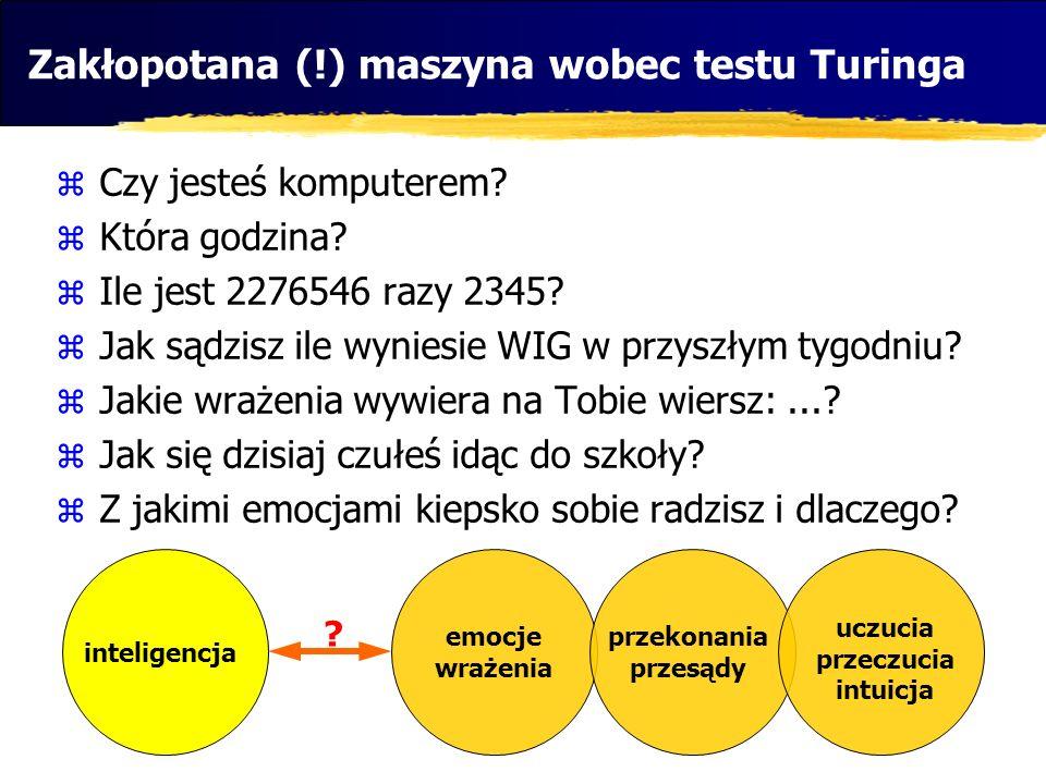Zakłopotana (!) maszyna wobec testu Turinga Czy jesteś komputerem? Która godzina? Ile jest 2276546 razy 2345? Jak sądzisz ile wyniesie WIG w przyszłym