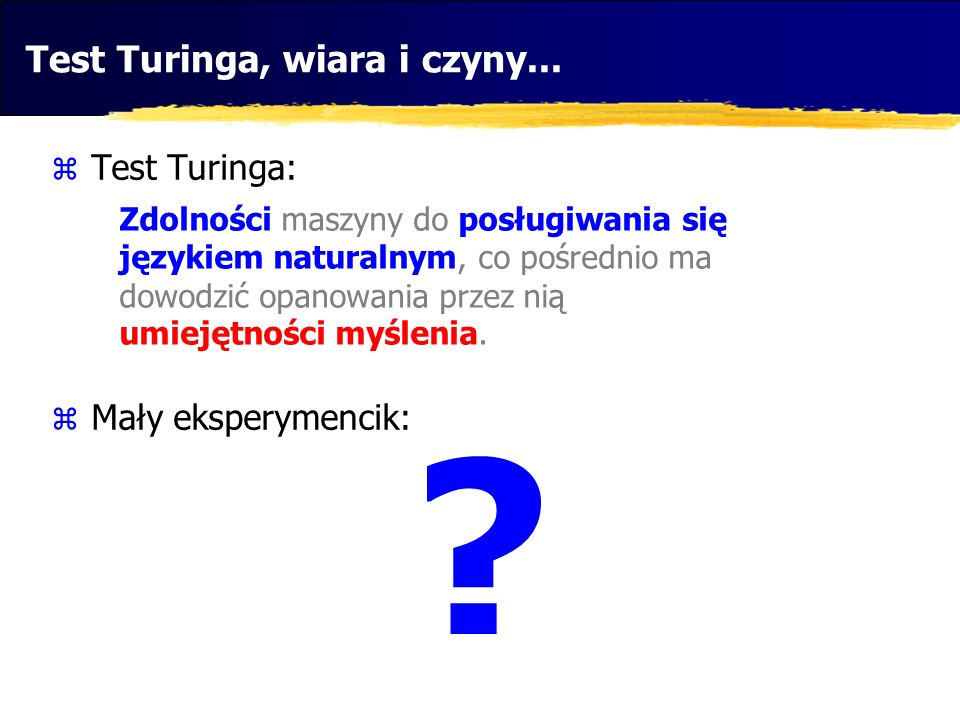 Test Turinga, wiara i czyny... Test Turinga: Mały eksperymencik: Zdolności maszyny do posługiwania się językiem naturalnym, co pośrednio ma dowodzić o