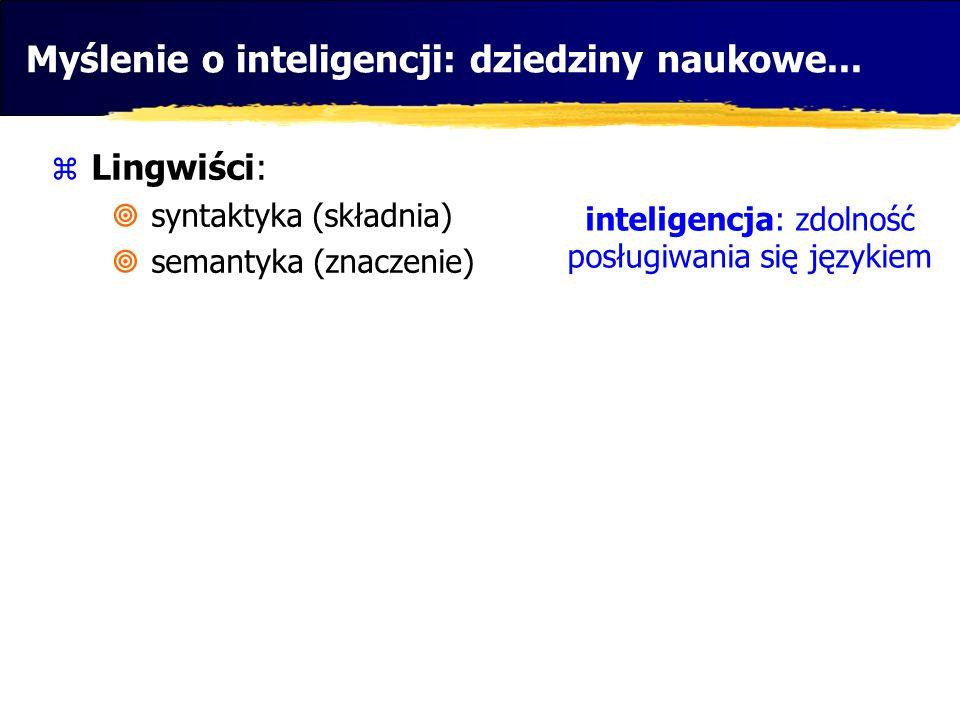 Myślenie o inteligencji: dziedziny naukowe... Lingwiści: syntaktyka (składnia) semantyka (znaczenie) inteligencja: zdolność posługiwania się językiem