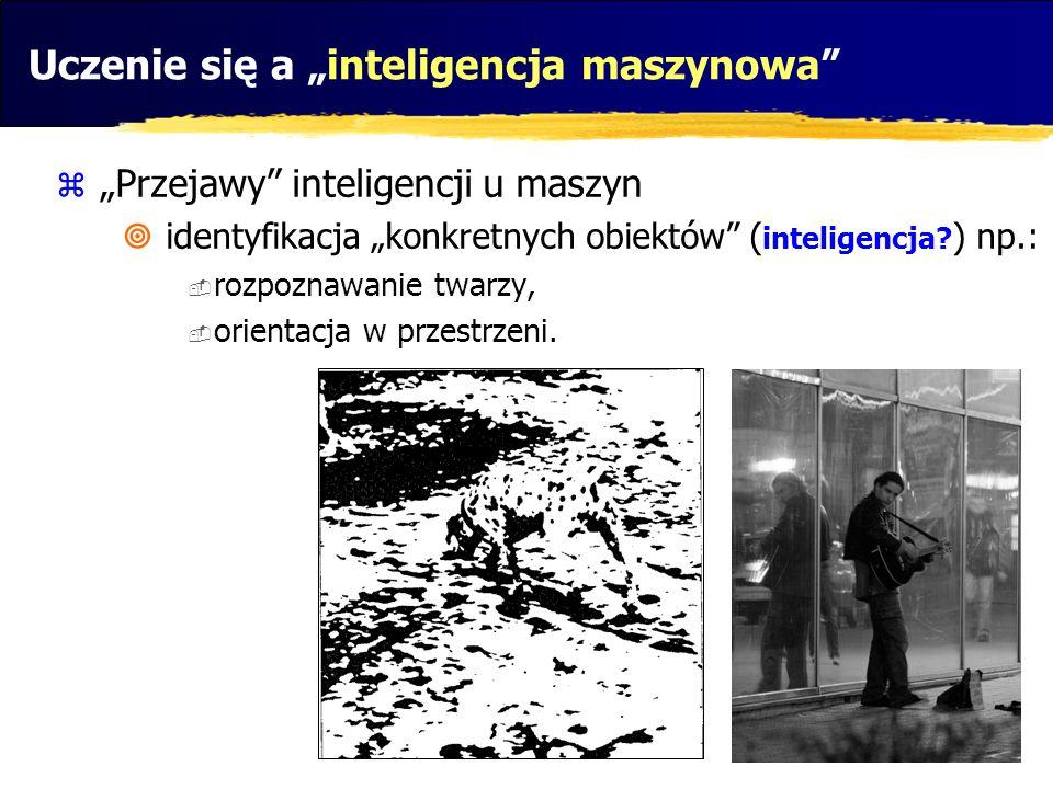 Uczenie się a inteligencja maszynowa Przejawy inteligencji u maszyn identyfikacja konkretnych obiektów ( inteligencja? ) np.: rozpoznawanie twarzy, or
