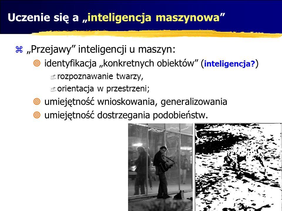 Uczenie się a inteligencja maszynowa Przejawy inteligencji u maszyn: identyfikacja konkretnych obiektów ( inteligencja? ) rozpoznawanie twarzy, orient