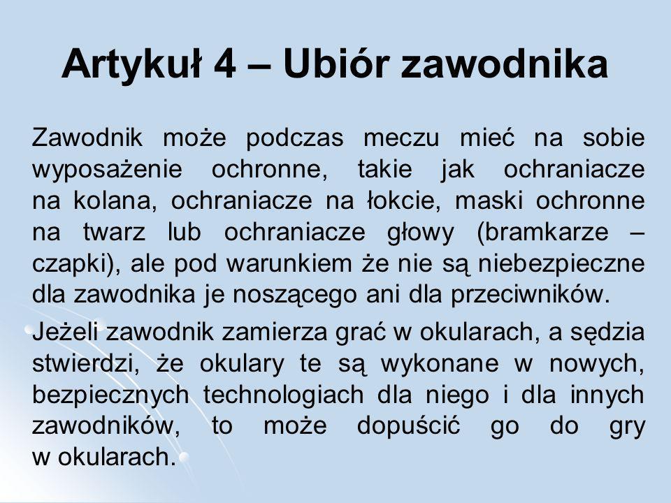 Artykuł 4 – Ubiór zawodnika Zawodnik może podczas meczu mieć na sobie wyposażenie ochronne, takie jak ochraniacze na kolana, ochraniacze na łokcie, ma