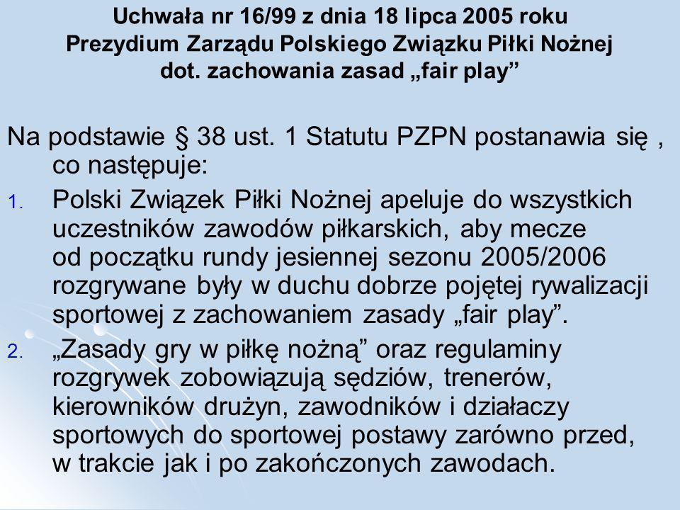 Uchwała nr 16/99 z dnia 18 lipca 2005 roku Prezydium Zarządu Polskiego Związku Piłki Nożnej dot. zachowania zasad fair play Na podstawie § 38 ust. 1 S