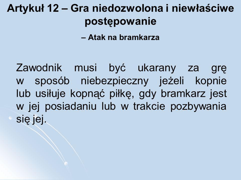 Artykuł 12 – Gra niedozwolona i niewłaściwe postępowanie – Atak na bramkarza Zawodnik musi być ukarany za grę w sposób niebezpieczny jeżeli kopnie lub