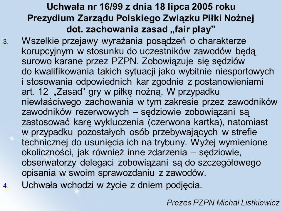 Uchwała nr 16/99 z dnia 18 lipca 2005 roku Prezydium Zarządu Polskiego Związku Piłki Nożnej dot. zachowania zasad fair play 3. Wszelkie przejawy wyraż