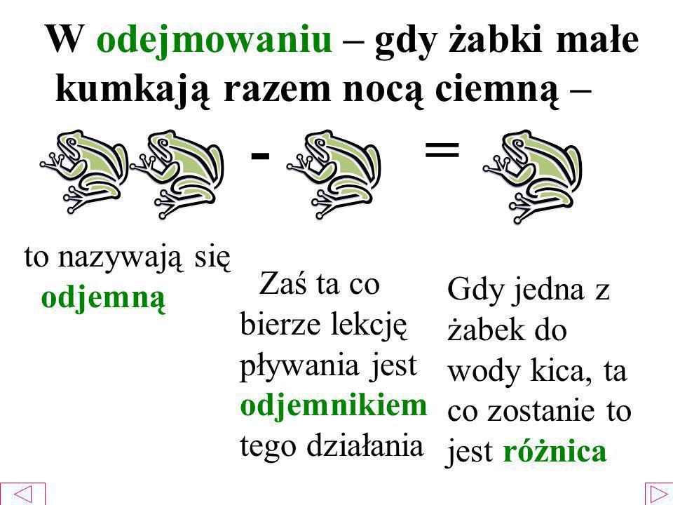 W odejmowaniu – gdy żabki małe kumkają razem nocą ciemną – - = to nazywają się odjemną Zaś ta co bierze lekcję pływania jest odjemnikiem tego działania Gdy jedna z żabek do wody kica, ta co zostanie to jest różnica