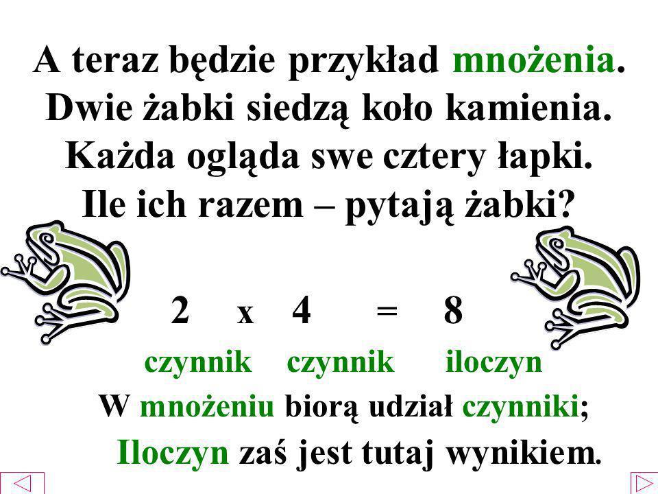 A teraz będzie przykład mnożenia. Dwie żabki siedzą koło kamienia. Każda ogląda swe cztery łapki. Ile ich razem – pytają żabki? 2 x 4 = 8 czynnik czyn