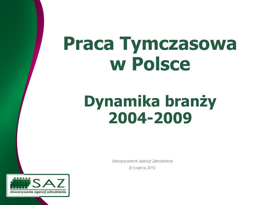 Praca Tymczasowa w Polsce Dynamika branży 2004-2009 Stowarzyszenie Agencji Zatrudnienia 8 kwietnia 2010