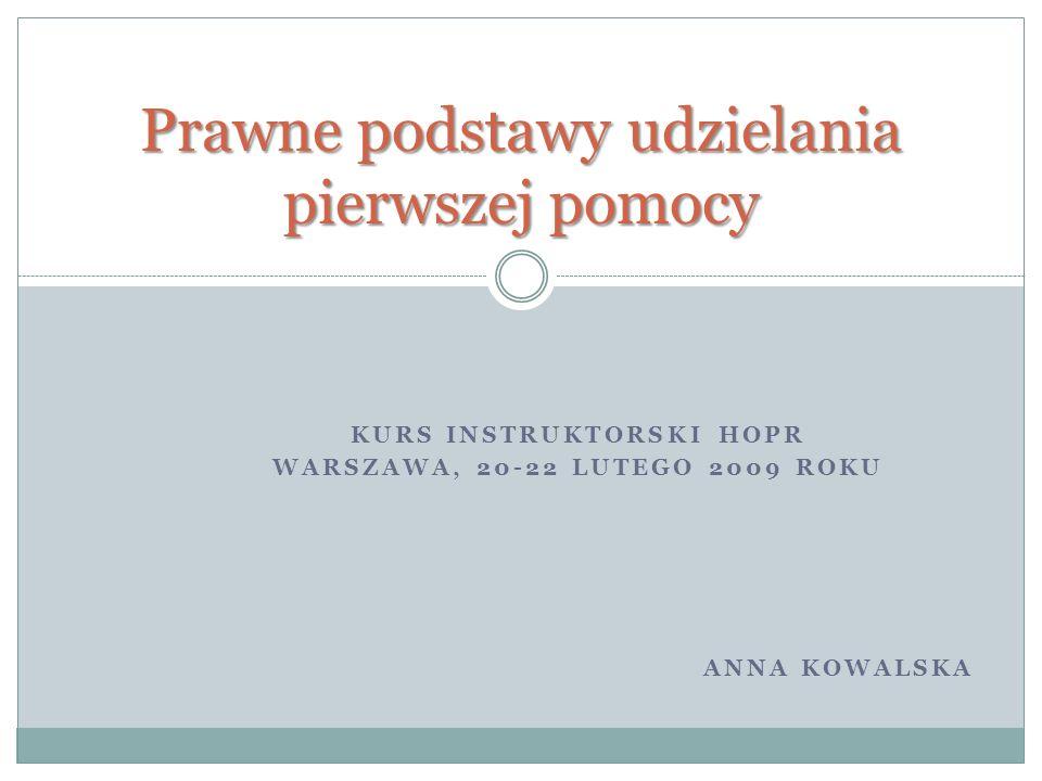 KURS INSTRUKTORSKI HOPR WARSZAWA, 20-22 LUTEGO 2009 ROKU ANNA KOWALSKA Prawne podstawy udzielania pierwszej pomocy