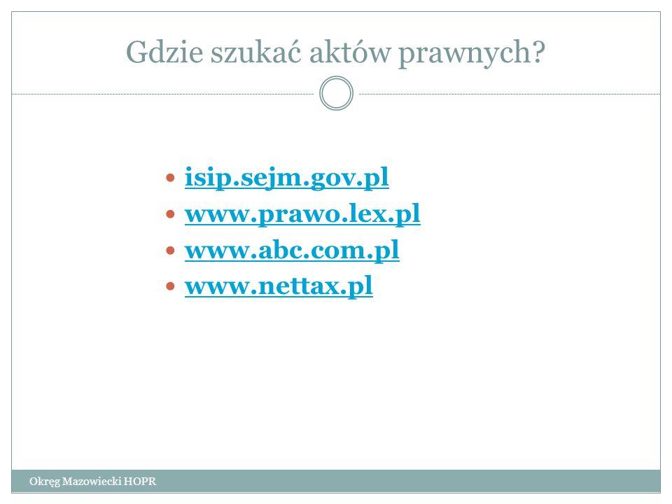 Gdzie szukać aktów prawnych? Okręg Mazowiecki HOPR isip.sejm.gov.pl www.prawo.lex.pl www.abc.com.pl www.nettax.pl