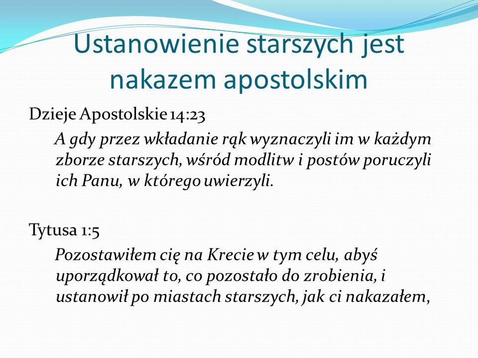 Ustanowienie starszych jest nakazem apostolskim Dzieje Apostolskie 14:23 A gdy przez wkładanie rąk wyznaczyli im w każdym zborze starszych, wśród modl