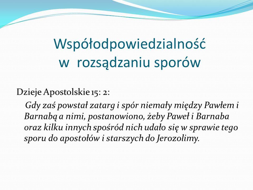 Współodpowiedzialność w rozsądzaniu sporów Dzieje Apostolskie 15: 2: Gdy zaś powstał zatarg i spór niemały między Pawłem i Barnabą a nimi, postanowion