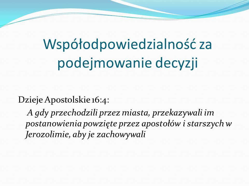 Współodpowiedzialność za podejmowanie decyzji Dzieje Apostolskie 16:4: A gdy przechodzili przez miasta, przekazywali im postanowienia powzięte przez a