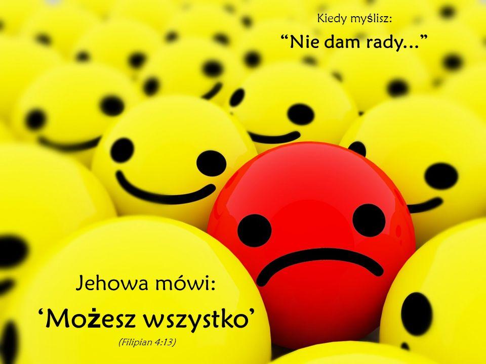 Kiedy my ś lisz: Nie dam rady... Jehowa mówi: Mo ż esz wszystko (Filipian 4:13)