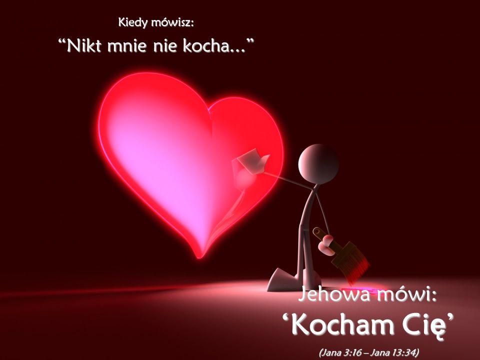 Kiedy mówisz: Nikt mnie nie kocha...Nikt mnie nie kocha...