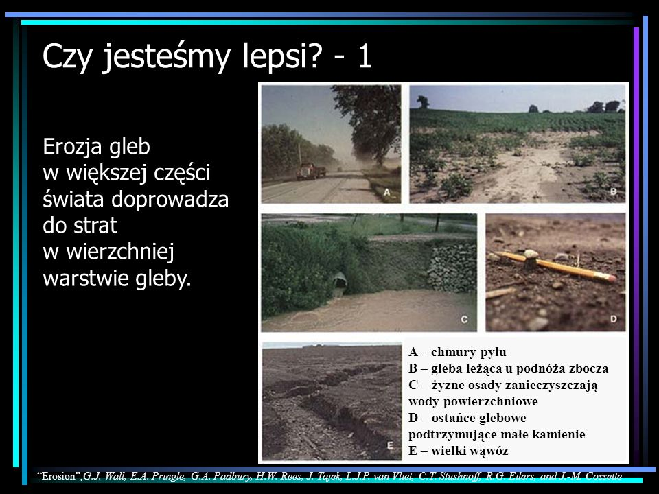 Czy jesteśmy lepsi? - 1 Erozja gleb w większej części świata doprowadza do strat w wierzchniej warstwie gleby. Erosion in Canada Erosion,G.J. Wall, E.