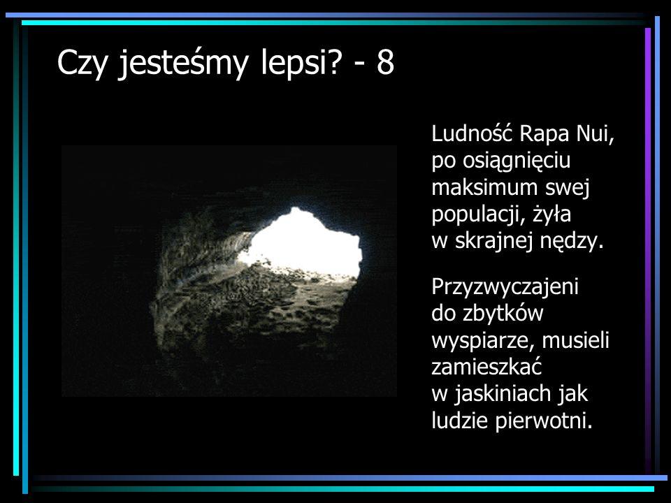 Czy jesteśmy lepsi? - 8 Ludność Rapa Nui, po osiągnięciu maksimum swej populacji, żyła w skrajnej nędzy. Przyzwyczajeni do zbytków wyspiarze, musieli