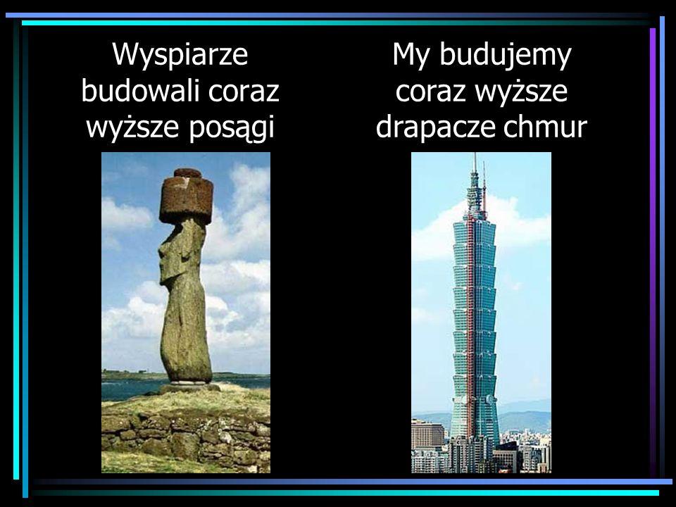 Wyspiarze budowali coraz wyższe posągi My budujemy coraz wyższe drapacze chmur