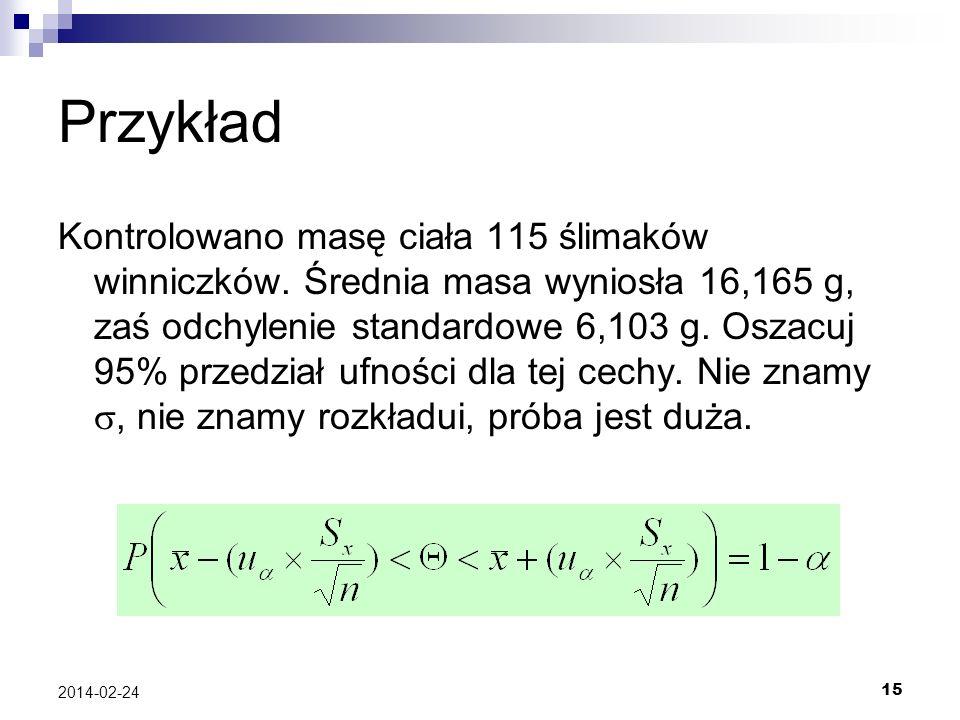 15 2014-02-24 Przykład Kontrolowano masę ciała 115 ślimaków winniczków. Średnia masa wyniosła 16,165 g, zaś odchylenie standardowe 6,103 g. Oszacuj 95