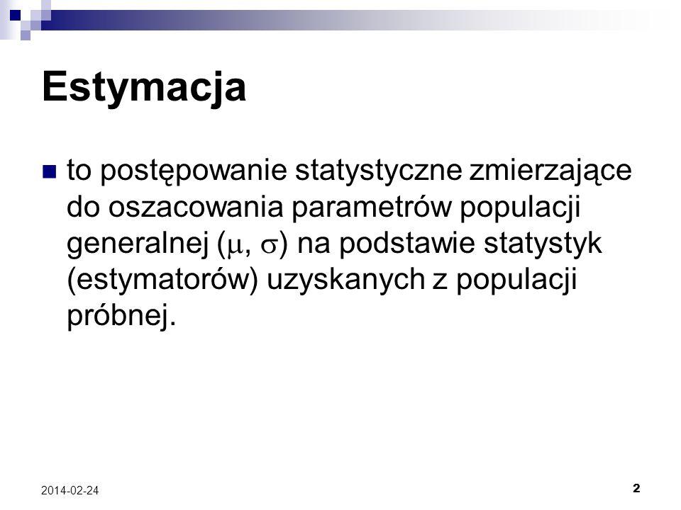 2 2014-02-24 Estymacja to postępowanie statystyczne zmierzające do oszacowania parametrów populacji generalnej (, ) na podstawie statystyk (estymatoró