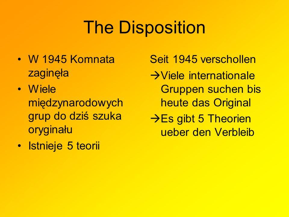 The Disposition W 1945 Komnata zaginęła Wiele międzynarodowych grup do dziś szuka oryginału Istnieje 5 teorii Seit 1945 verschollen Viele internationale Gruppen suchen bis heute das Original Es gibt 5 Theorien ueber den Verbleib