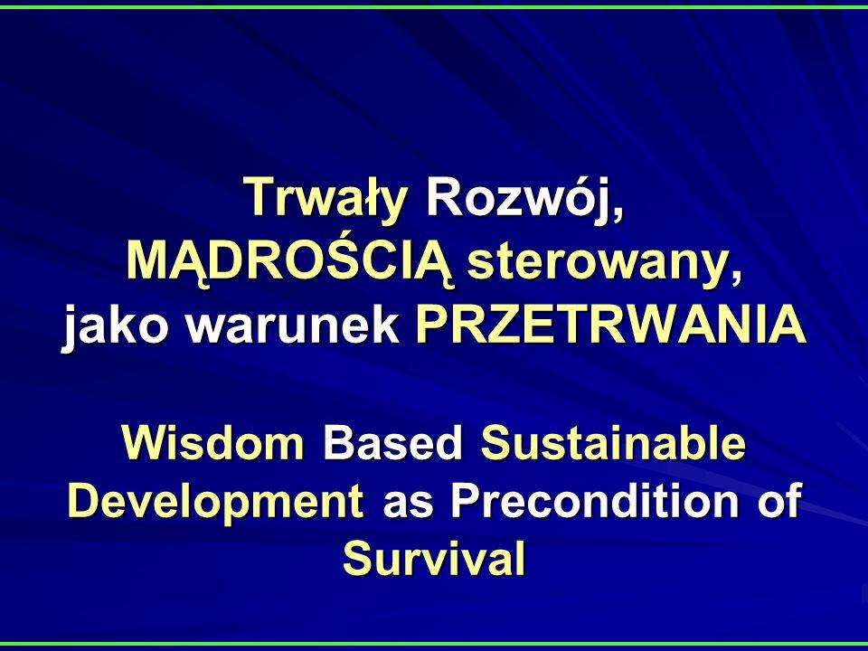 Trwały Rozwój, MĄDROŚCIĄ sterowany, jako warunek PRZETRWANIA Wisdom Based Sustainable Development as Precondition of Survival