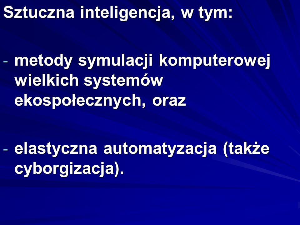 Sztuczna inteligencja, w tym: - metody symulacji komputerowej wielkich systemów ekospołecznych, oraz - elastyczna automatyzacja (także cyborgizacja).