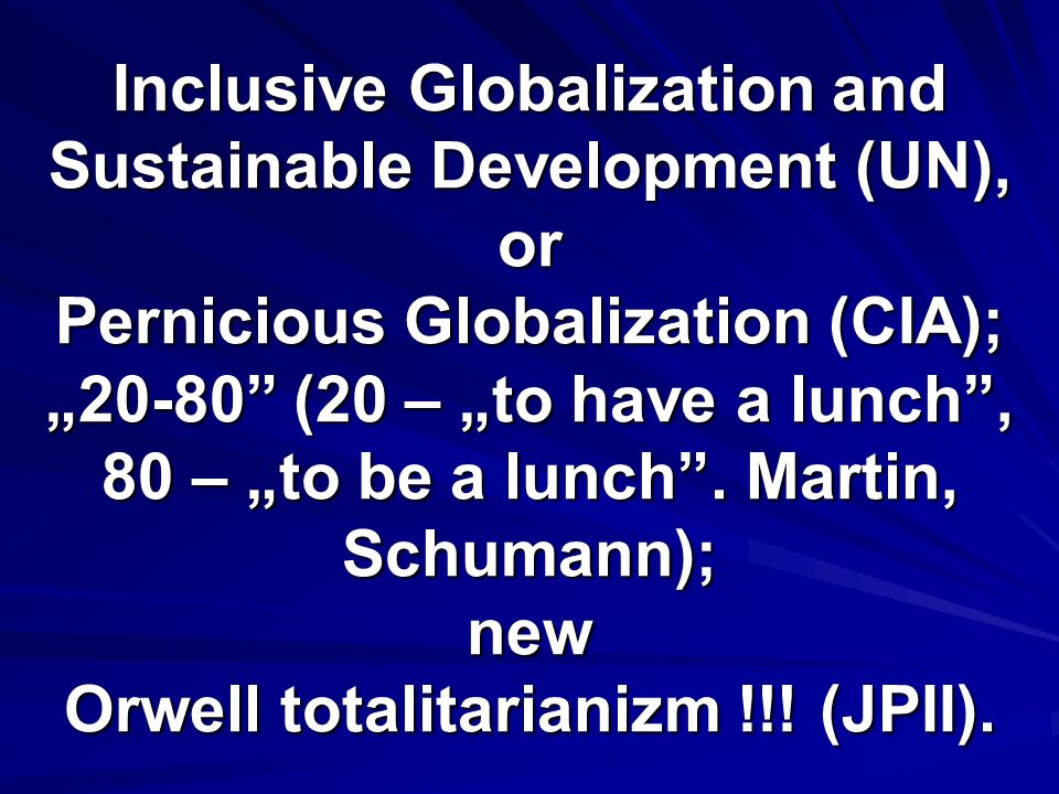 Inclusive Globalization and Sustainable Development (UN), or Pernicious Globalization (CIA); 20-80 (20 – to have a lunch, 80 – to be a lunch.