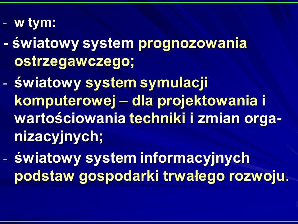 - w tym: - światowy system prognozowania ostrzegawczego; - światowy system symulacji komputerowej – dla projektowania i wartościowania techniki i zmian orga- nizacyjnych; - światowy system informacyjnych podstaw gospodarki trwałego rozwoju.