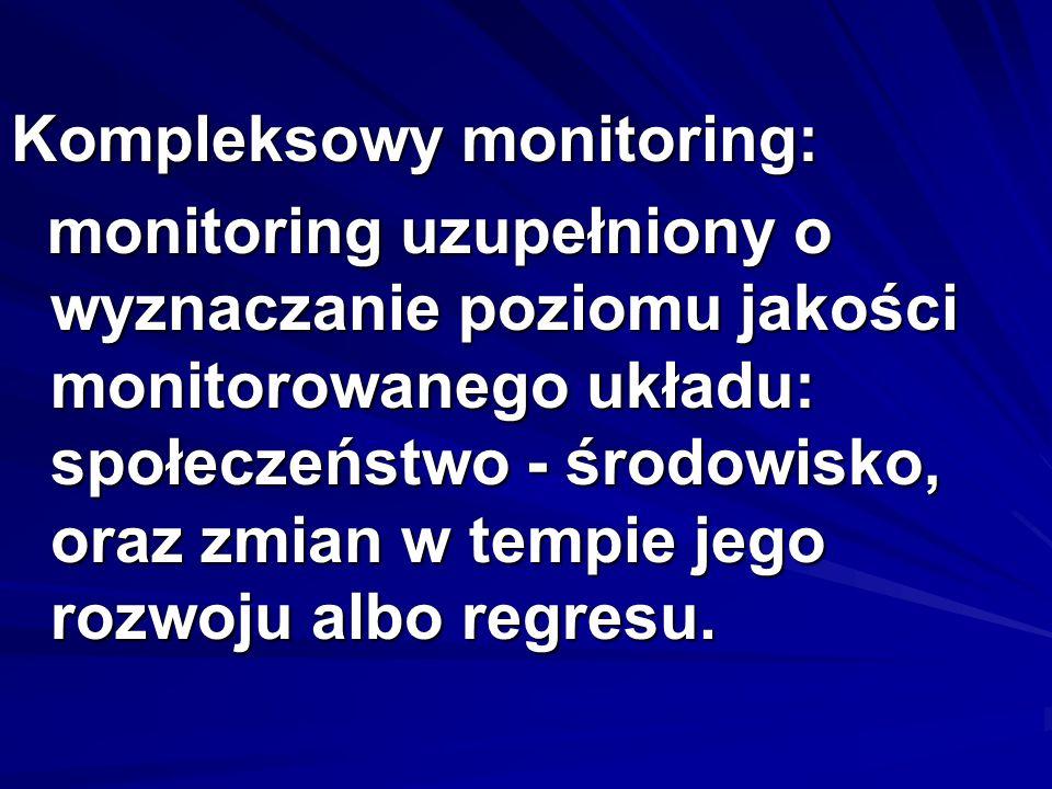 Kompleksowy monitoring: monitoring uzupełniony o wyznaczanie poziomu jakości monitorowanego układu: społeczeństwo - środowisko, oraz zmian w tempie jego rozwoju albo regresu.