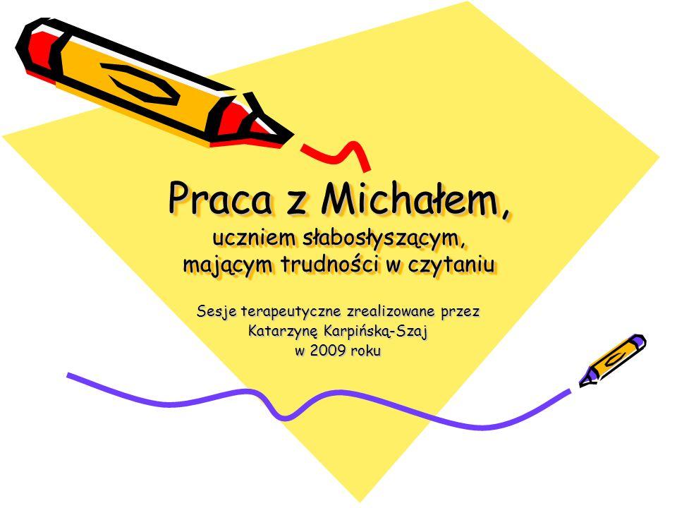 Praca z Michałem, uczniem słabosłyszącym, mającym trudności w czytaniu Sesje terapeutyczne zrealizowane przez Katarzynę Karpińską-Szaj w 2009 roku