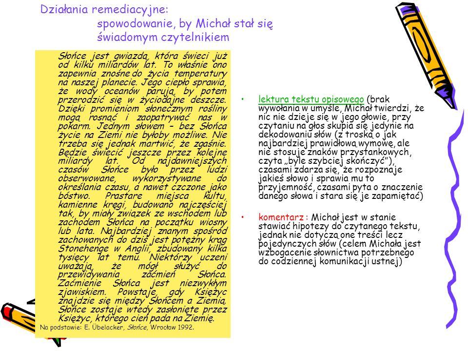 Wprowadzenie etapu produkcji tekstów pisanych (cel: uświadomienie faz planowania tekstu i antycypowania treści) Aby spowodować wywołanie w umyśle i zmierzać do transferu czynności, umysłowych, zaproponowano redagowanie tekstów (w napisanych wypowiedziach Michała można zauważyć liczne potyczki, prace często są nie na temat, lecz nie ulega wątpliwości, że proces redagowania tekstu zawierał fazę reprezentacji umysłowych i wyobrażeń oraz planowania treści).