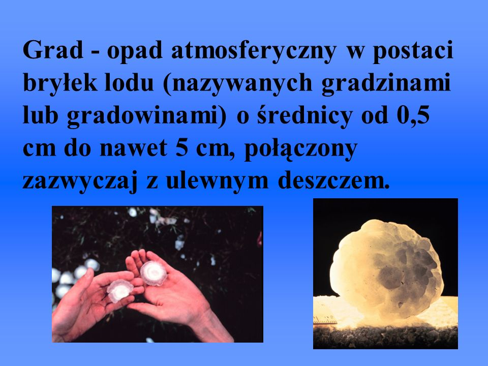 Grad - opad atmosferyczny w postaci bryłek lodu (nazywanych gradzinami lub gradowinami) o średnicy od 0,5 cm do nawet 5 cm, połączony zazwyczaj z ulew