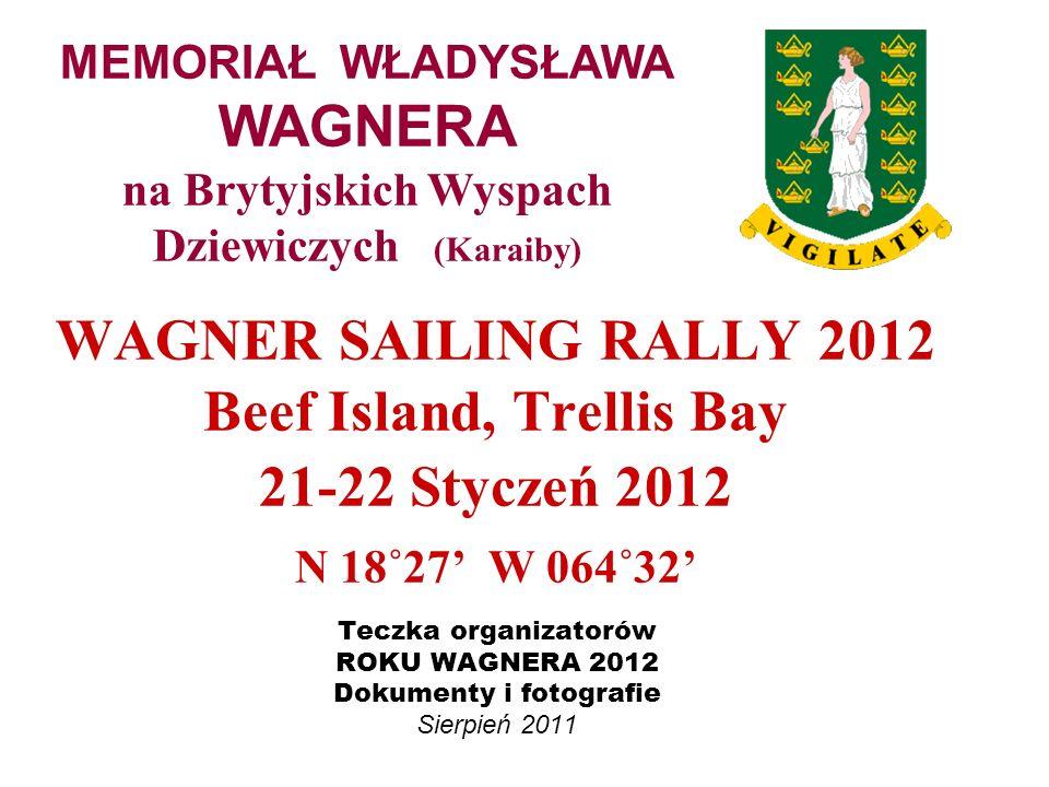 WAGNER SAILING RALLY 2012 Beef Island, Trellis Bay 21-22 Styczeń 2012 N 18˚27 W 064˚32 Teczka organizatorów ROKU WAGNERA 2012 Dokumenty i fotografie S