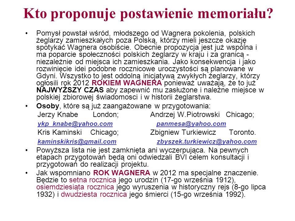 YACHT KLUB POLSKI LONDYN YACHT CLUB of POLAND LONDON 17 Hillside Road, N15 6LU, London, UK ykp@london.com Propozycja postawienia monumentu WŁADYSŁAWA WAGNERA na Beef Island, BVI Społeczność polskich żeglarzy, reprezentowanych przez Komitet Organizacyjny przy Yacht Klubie Polski Londyn, proponuje postawienie pomnika lub memoriału dla Władysława WAGNERA, znanego na świecie jako WLADEK, na Beef Island, BVI, gdzie spędził on ponad 20 lat swojego pionierskiego życia pozostawiając pierwszy pas startowy lotniska, kamienne budowle, uznanie i wdzięczną pamięć miejscowych mieszkańców.