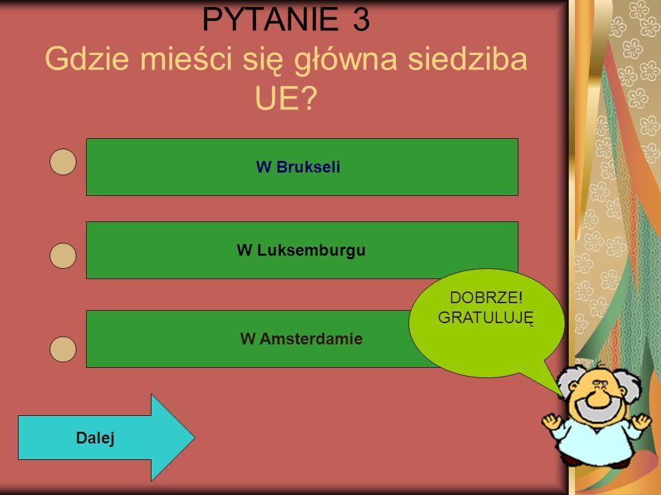 PYTANIE 3 Gdzie mieści się główna siedziba UE? W Brukseli W Luksemburgu W Amsterdamie