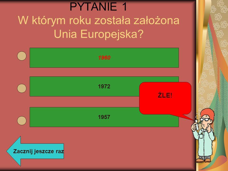 PYTANIE 1 W którym roku została założona Unia Europejska? 1972 1960 1957