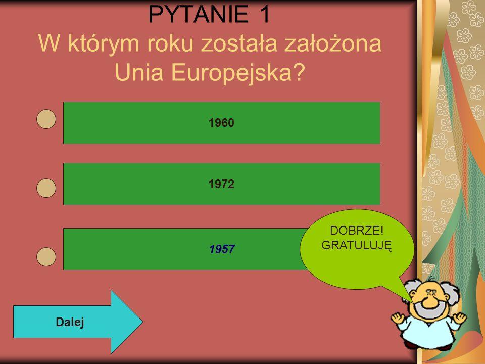 PYTANIE 1 W którym roku została założona Unia Europejska? 1972 1960 1957 Dalej DOBRZE! GRATULUJĘ