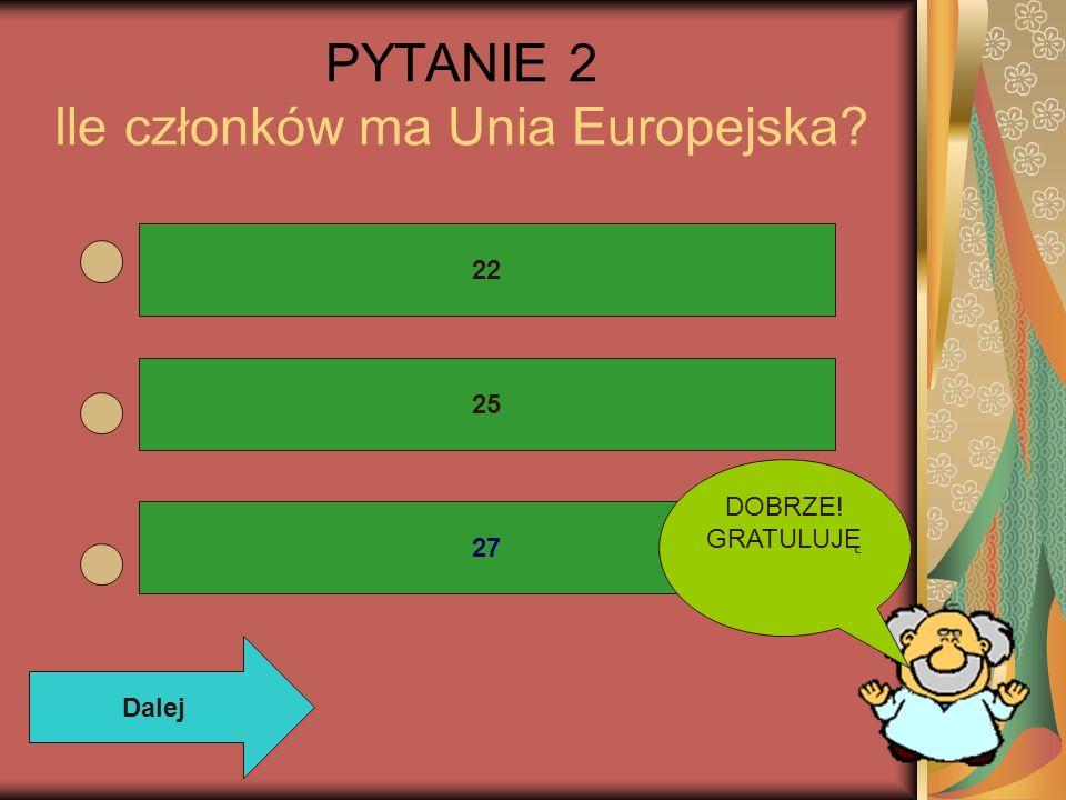 PYTANIE 2 Ile członków ma Unia Europejska? 22 25 27 DOBRZE! GRATULUJĘ Dalej