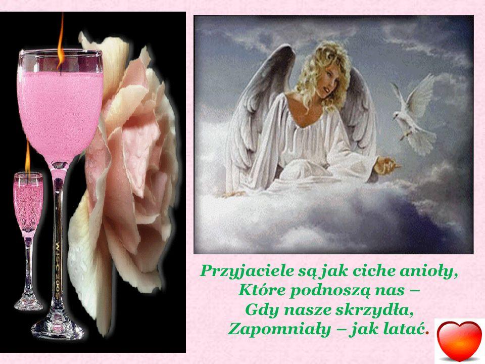 Przyjaciele są jak ciche anioły, Które podnoszą nas – Gdy nasze skrzydła, Zapomniały – jak latać.