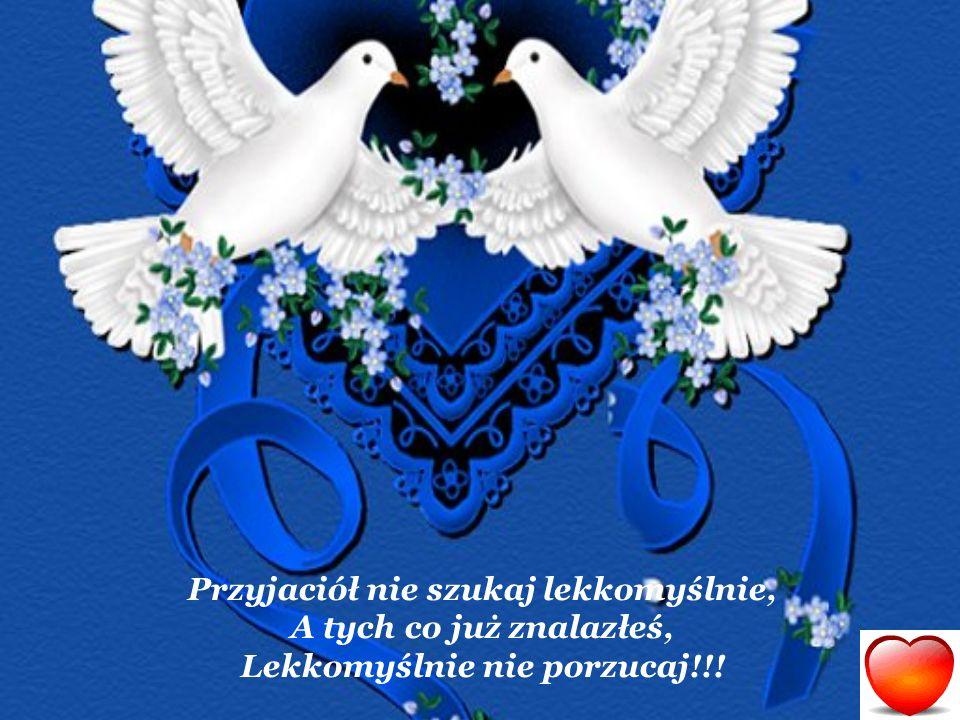 Przyjaciół nie szukaj lekkomyślnie, A tych co już znalazłeś, Lekkomyślnie nie porzucaj!!!