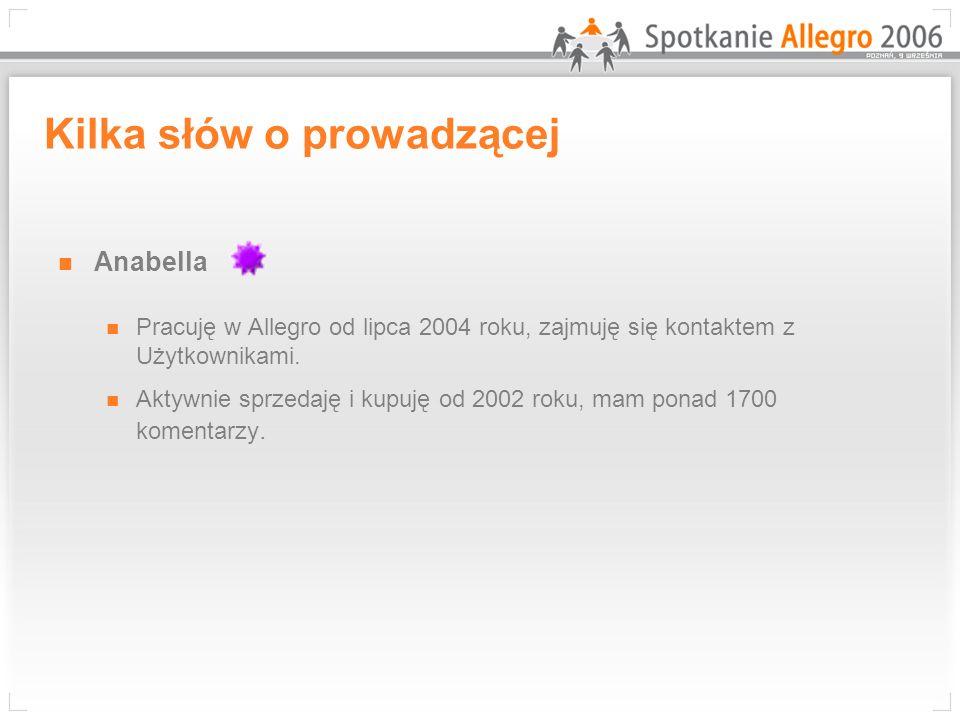 Kilka słów o prowadzącej Anabella Pracuję w Allegro od lipca 2004 roku, zajmuję się kontaktem z Użytkownikami. Aktywnie sprzedaję i kupuję od 2002 rok
