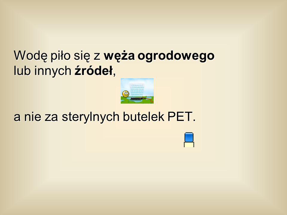 Wodę piło się z węża ogrodowego lub innych źródeł, a nie za sterylnych butelek PET.