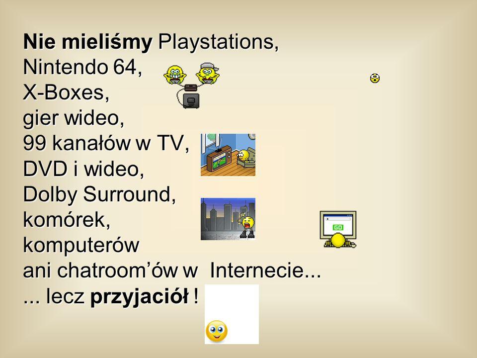 Nie mieliśmy Playstations, Nintendo 64, X-Boxes, gier wideo, 99 kanałów w TV, DVD i wideo, Dolby Surround, komórek, komputerów ani chatroomów w Internecie......