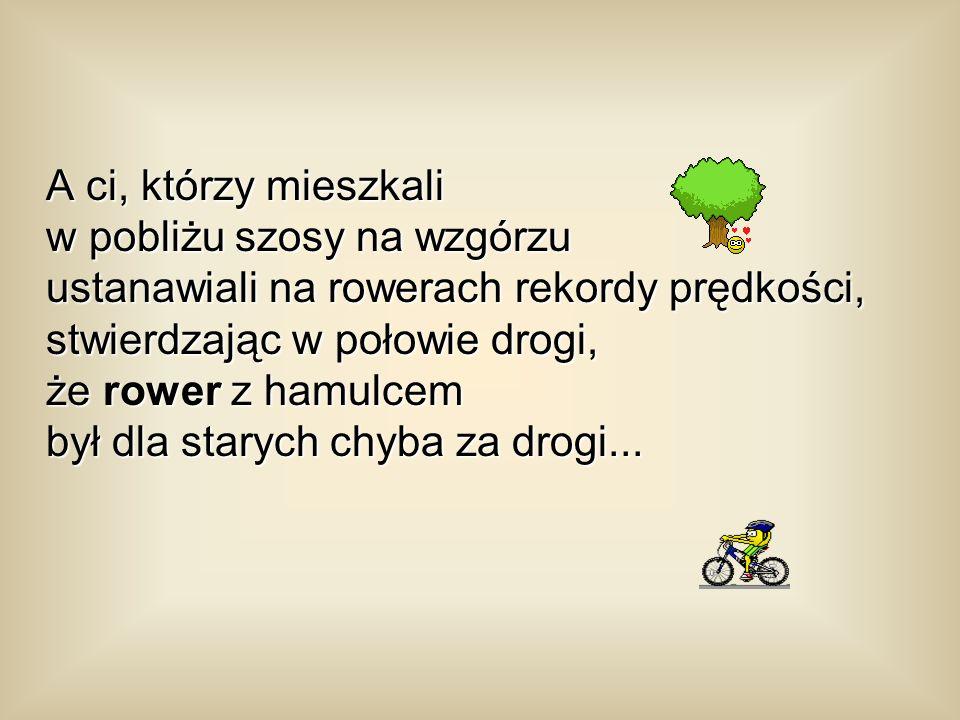 A ci, którzy mieszkali w pobliżu szosy na wzgórzu ustanawiali na rowerach rekordy prędkości, stwierdzając w połowie drogi, że rower z hamulcem był dla